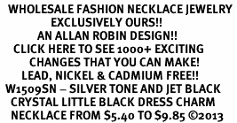 <BR>   WHOLESALE FASHION NECKLACE JEWELRY <bR>                   EXCLUSIVELY OURS!! <Br>              AN ALLAN ROBIN DESIGN!! <BR>     CLICK HERE TO SEE 1000+ EXCITING <BR>           CHANGES THAT YOU CAN MAKE! <BR>        LEAD, NICKEL & CADMIUM FREE!! <BR>  W1509SN - SILVER TONE AND JET BLACK <BR>    CRYSTAL LITTLE BLACK DRESS CHARM  <BR>    NECKLACE FROM $5.40 TO $9.85 ©2013