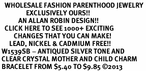 <BR>   WHOLESALE FASHION PARENTHOOD JEWELRY <bR>                 EXCLUSIVELY OURS!! <Br>            AN ALLAN ROBIN DESIGN!! <BR>   CLICK HERE TO SEE 1000+ EXCITING <BR>         CHANGES THAT YOU CAN MAKE! <BR>      LEAD, NICKEL & CADMIUM FREE!! <BR> W1539SB - ANTIQUED SILVER TONE AND <BR> CLEAR CRYSTAL MOTHER AND CHILD CHARM <BR> BRACELET FROM $5.40 TO $9.85 �13