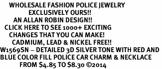 <br>      WHOLESALE FASHION POLICE JEWELRY <bR>                   EXCLUSIVELY OURS!! <BR>         AN ALLAN ROBIN DESIGN!! <BR>   CLICK HERE TO SEE 1000+ EXCITING <BR>      CHANGES THAT YOU CAN MAKE! <BR>        CADMIUM, LEAD & NICKEL FREE!! <BR>W1569SN - DETAILED 3D SILVER TONE WITH RED AND <BR>BLUE COLOR FILL POLICE CAR CHARM & NECKLACE <BR>             FROM $4.85 TO $8.30 �14