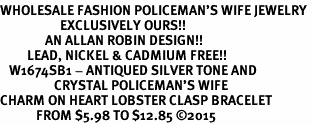 <BR>WHOLESALE FASHION POLICEMAN'S WIFE JEWELRY  <bR>                    EXCLUSIVELY OURS!!  <Br>               AN ALLAN ROBIN DESIGN!!  <BR>         LEAD, NICKEL & CADMIUM FREE!!  <BR>   W1674SB1 - ANTIQUED SILVER TONE AND  <BR>                  CRYSTAL POLICEMAN'S WIFE <BR>CHARM ON HEART LOBSTER CLASP BRACELET  <Br>            FROM $5.98 TO $12.85 ©2015