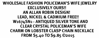 <BR>   WHOLESALE FASHION POLICEMAN'S WIFE JEWELRY  <bR>                              EXCLUSIVELY OURS!!  <Br>                         AN ALLAN ROBIN DESIGN!  <BR>                   LEAD, NICKEL & CADMIUM FREE!!  <BR>              W1674SN1- ANTIQUED SILVER TONE AND  <BR>                      CLEAR CRYSTAL POLICEMAN'S WIFE<BR>           CHARM ON LOBSTER CLASP CHAIN NECKLACE  <BR>                       FROM $5.40 TO $9.85 ©2015