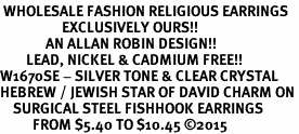 <BR> WHOLESALE FASHION RELIGIOUS EARRINGS  <bR>                   EXCLUSIVELY OURS!!  <Br>              AN ALLAN ROBIN DESIGN!!  <BR>        LEAD, NICKEL & CADMIUM FREE!!  <BR>W1670SE - SILVER TONE & CLEAR CRYSTAL  <BR>HEBREW / JEWISH STAR OF DAVID CHARM ON <BR>    SURGICAL STEEL FISHHOOK EARRINGS  <BR>          FROM $5.40 TO $10.45 �15
