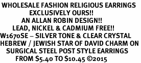 <BR> WHOLESALE FASHION RELIGIOUS EARRINGS  <bR>                   EXCLUSIVELY OURS!!  <Br>              AN ALLAN ROBIN DESIGN!!  <BR>        LEAD, NICKEL & CADMIUM FREE!!  <BR>W1670SE - SILVER TONE & CLEAR CRYSTAL  <BR>HEBREW / JEWISH STAR OF DAVID CHARM ON <BR>    SURGICAL STEEL POST STYLE EARRINGS  <BR>          FROM $5.40 TO $10.45 �15