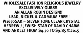<bR>    WHOLESALE FASHION RELIGIOUS JEWELRY  <BR>                     EXCLUSIVELY OURS!!  <BR>                AN ALLAN ROBIN DESIGN!!  <BR>          LEAD, NICKEL & CADMIUM FREE!!  <BR>   W1670SAK - SILVER TONE CLEAR CRYSTAL <BR>    HEBREW / JEWISH STAR OF DAVID CHARM  <Br>   AND ANKLET FROM $4.70 TO $9.85 �15