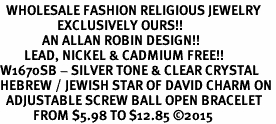 <BR>  WHOLESALE FASHION RELIGIOUS JEWELRY  <bR>                   EXCLUSIVELY OURS!!  <Br>              AN ALLAN ROBIN DESIGN!!  <BR>        LEAD, NICKEL & CADMIUM FREE!!  <BR>W1670SB - SILVER TONE & CLEAR CRYSTAL <BR>HEBREW / JEWISH STAR OF DAVID CHARM ON <BR>  ADJUSTABLE SCREW BALL OPEN BRACELET  <Br>           FROM $5.98 TO $12.85 �15