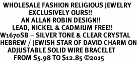 <BR>  WHOLESALE FASHION RELIGIOUS JEWELRY  <bR>                   EXCLUSIVELY OURS!!  <Br>              AN ALLAN ROBIN DESIGN!!  <BR>        LEAD, NICKEL & CADMIUM FREE!!  <BR>W1670SB - SILVER TONE & CLEAR CRYSTAL <BR>HEBREW / JEWISH STAR OF DAVID CHARM ON <BR>     ADJUSTABLE SOLID WIRE BRACELET  <Br>         FROM $5.98 TO $12.85 ©2015
