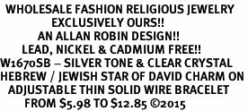 <BR>  WHOLESALE FASHION RELIGIOUS JEWELRY  <bR>                   EXCLUSIVELY OURS!!  <Br>              AN ALLAN ROBIN DESIGN!!  <BR>        LEAD, NICKEL & CADMIUM FREE!!  <BR>W1670SB - SILVER TONE & CLEAR CRYSTAL <BR>HEBREW / JEWISH STAR OF DAVID CHARM ON <BR>   ADJUSTABLE THIN SOLID WIRE BRACELET  <Br>         FROM $5.98 TO $12.85 �15