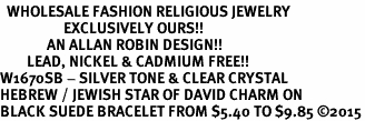 <BR>  WHOLESALE FASHION RELIGIOUS JEWELRY  <bR>                   EXCLUSIVELY OURS!!  <Br>              AN ALLAN ROBIN DESIGN!!  <BR>        LEAD, NICKEL & CADMIUM FREE!!  <BR>W1670SB - SILVER TONE & CLEAR CRYSTAL <BR>HEBREW / JEWISH STAR OF DAVID CHARM ON <BR>BLACK SUEDE BRACELET FROM $5.40 TO $9.85 �15