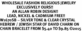 <BR>  WHOLESALE FASHION RELIGIOUS JEWELRY  <bR>                   EXCLUSIVELY OURS!!  <Br>              AN ALLAN ROBIN DESIGN!!  <BR>        LEAD, NICKEL & CADMIUM FREE!!  <BR>W1670SB - SILVER TONE & CLEAR CRYSTAL <BR>HEBREW / JEWISH STAR OF DAVID CHARM ON <BR>CHAIN BRACELET FROM $5.40 TO $9.85 ©2015