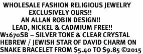 <BR>  WHOLESALE FASHION RELIGIOUS JEWELRY  <bR>                   EXCLUSIVELY OURS!!  <Br>              AN ALLAN ROBIN DESIGN!!  <BR>        LEAD, NICKEL & CADMIUM FREE!!  <BR>W1670SB - SILVER TONE & CLEAR CRYSTAL <BR>HEBREW / JEWISH STAR OF DAVID CHARM ON <BR>SNAKE BRACELET FROM $5.40 TO $9.85 �15