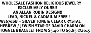 <BR>  WHOLESALE FASHION RELIGIOUS JEWELRY  <bR>                   EXCLUSIVELY OURS!!  <Br>              AN ALLAN ROBIN DESIGN!!  <BR>        LEAD, NICKEL & CADMIUM FREE!!  <BR>W1670SB - SILVER TONE & CLEAR CRYSTAL <BR>HEBREW / JEWISH STAR OF DAVID CHARM ON <BR>TOGGLE BRACELET FROM $5.40 TO $9.85 �15