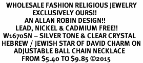 <BR>    WHOLESALE FASHION RELIGIOUS JEWELRY  <bR>                     EXCLUSIVELY OURS!!  <Br>                AN ALLAN ROBIN DESIGN!!  <BR>          LEAD, NICKEL & CADMIUM FREE!!  <BR>  W1670SN - SILVER TONE & CLEAR CRYSTAL <BR> HEBREW / JEWISH STAR OF DAVID CHARM ON <BR>         ADJUSTABLE BALL CHAIN NECKLACE  <BR>              FROM $5.40 TO $9.85 �15