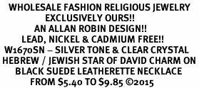 <BR>    WHOLESALE FASHION RELIGIOUS JEWELRY  <bR>                     EXCLUSIVELY OURS!!  <Br>                AN ALLAN ROBIN DESIGN!!  <BR>          LEAD, NICKEL & CADMIUM FREE!!  <BR>  W1670SN - SILVER TONE & CLEAR CRYSTAL <BR> HEBREW / JEWISH STAR OF DAVID CHARM ON <BR>       BLACK SUEDE LEATHERETTE NECKLACE  <BR>              FROM $5.40 TO $9.85 �15