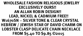 <BR>    WHOLESALE FASHION RELIGIOUS JEWELRY  <bR>                     EXCLUSIVELY OURS!!  <Br>                AN ALLAN ROBIN DESIGN!!  <BR>          LEAD, NICKEL & CADMIUM FREE!!  <BR>  W1670SN - SILVER TONE & CLEAR CRYSTAL <BR> HEBREW / JEWISH STAR OF DAVID CHARM ON <BR>  LOBSTER CLASP DELICATE CHAIN NECKLACE  <BR>              FROM $5.40 TO $9.85 ©2015