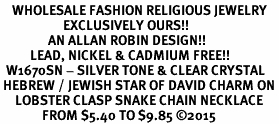 <BR>    WHOLESALE FASHION RELIGIOUS JEWELRY  <bR>                     EXCLUSIVELY OURS!!  <Br>                AN ALLAN ROBIN DESIGN!!  <BR>          LEAD, NICKEL & CADMIUM FREE!!  <BR>  W1670SN - SILVER TONE & CLEAR CRYSTAL <BR> HEBREW / JEWISH STAR OF DAVID CHARM ON <BR>     LOBSTER CLASP SNAKE CHAIN NECKLACE  <BR>              FROM $5.40 TO $9.85 �15