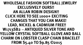 <BR>    WHOLESALE FASHION SOFTBALL JEWELRY  <bR>                    EXCLUSIVELY OURS!!  <Br>               AN ALLAN ROBIN DESIGN!!  <BR>      CLICK HERE TO SEE 1000+ EXCITING  <BR>            CHANGES THAT YOU CAN MAKE!  <BR>         LEAD, NICKEL & CADMIUM FREE!!  <BR>   W1713SB2 - ANTIQUED SILVER TONE AND  <BR>YELLOW CRYSTAL SOFTBALL GLOVE AND BALL  <BR> CHARM ON LOBSTER CLASP CHAIN BRACELET  <BR>             FROM $5.40 TO $9.85 ©2015