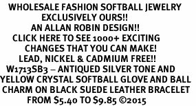 <BR>    WHOLESALE FASHION SOFTBALL JEWELRY  <bR>                    EXCLUSIVELY OURS!!  <Br>               AN ALLAN ROBIN DESIGN!!  <BR>      CLICK HERE TO SEE 1000+ EXCITING  <BR>            CHANGES THAT YOU CAN MAKE!  <BR>         LEAD, NICKEL & CADMIUM FREE!!  <BR>   W1713SB3 - ANTIQUED SILVER TONE AND  <BR>YELLOW CRYSTAL SOFTBALL GLOVE AND BALL  <BR> CHARM ON BLACK SUEDE LEATHER BRACELET  <BR>             FROM $5.40 TO $9.85 ©2015