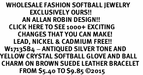 <BR>    WHOLESALE FASHION SOFTBALL JEWELRY  <bR>                    EXCLUSIVELY OURS!!  <Br>               AN ALLAN ROBIN DESIGN!!  <BR>      CLICK HERE TO SEE 1000+ EXCITING  <BR>            CHANGES THAT YOU CAN MAKE!  <BR>         LEAD, NICKEL & CADMIUM FREE!!  <BR>   W1713SB4 - ANTIQUED SILVER TONE AND  <BR>YELLOW CRYSTAL SOFTBALL GLOVE AND BALL  <BR> CHARM ON BROWN SUEDE LEATHER BRACELET  <BR>             FROM $5.40 TO $9.85 ©2015