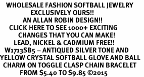 <BR>    WHOLESALE FASHION SOFTBALL JEWELRY  <bR>                    EXCLUSIVELY OURS!!  <Br>               AN ALLAN ROBIN DESIGN!!  <BR>      CLICK HERE TO SEE 1000+ EXCITING  <BR>            CHANGES THAT YOU CAN MAKE!  <BR>         LEAD, NICKEL & CADMIUM FREE!!  <BR>   W1713SB5 - ANTIQUED SILVER TONE AND  <BR>YELLOW CRYSTAL SOFTBALL GLOVE AND BALL  <BR>  CHARM ON TOGGLE CLASP CHAIN BRACELET  <BR>             FROM $5.40 TO $9.85 ©2015