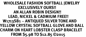 <BR>    WHOLESALE FASHION SOFTBALL JEWELRY  <bR>                    EXCLUSIVELY OURS!!  <Br>               AN ALLAN ROBIN DESIGN!!  <BR>         LEAD, NICKEL & CADMIUM FREE!!  <BR>   W1713SB1 - ANTIQUED SILVER TONE AND  <BR>YELLOW CRYSTAL SOFTBALL GLOVE AND BALL  <BR>CHARM ON HEART LOBSTER CLASP BRACELET  <Br>            FROM $5.98 TO $12.85 �15