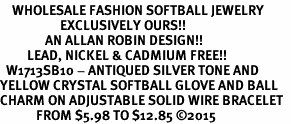 <BR>    WHOLESALE FASHION SOFTBALL JEWELRY  <bR>                    EXCLUSIVELY OURS!!  <Br>               AN ALLAN ROBIN DESIGN!!  <BR>         LEAD, NICKEL & CADMIUM FREE!!  <BR>  W1713SB10 - ANTIQUED SILVER TONE AND  <BR>YELLOW CRYSTAL SOFTBALL GLOVE AND BALL  <BR>CHARM ON ADJUSTABLE SOLID WIRE BRACELET  <Br>            FROM $5.98 TO $12.85 �15