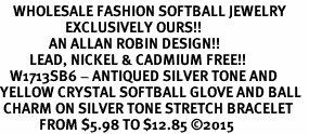 <BR>    WHOLESALE FASHION SOFTBALL JEWELRY  <bR>                    EXCLUSIVELY OURS!!  <Br>               AN ALLAN ROBIN DESIGN!!  <BR>         LEAD, NICKEL & CADMIUM FREE!!  <BR>   W1713SB6 - ANTIQUED SILVER TONE AND  <BR>YELLOW CRYSTAL SOFTBALL GLOVE AND BALL  <BR> CHARM ON SILVER TONE STRETCH BRACELET  <Br>            FROM $5.98 TO $12.85 �15