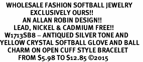 <BR>    WHOLESALE FASHION SOFTBALL JEWELRY  <bR>                    EXCLUSIVELY OURS!!  <Br>               AN ALLAN ROBIN DESIGN!!  <BR>         LEAD, NICKEL & CADMIUM FREE!!  <BR>   W1713SB8 - ANTIQUED SILVER TONE AND  <BR>YELLOW CRYSTAL SOFTBALL GLOVE AND BALL  <BR>     CHARM ON OPEN CUFF STYLE BRACELET  <Br>            FROM $5.98 TO $12.85 �15