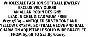 <BR>    WHOLESALE FASHION SOFTBALL JEWELRY  <bR>                    EXCLUSIVELY OURS!!  <Br>               AN ALLAN ROBIN DESIGN!!  <BR>         LEAD, NICKEL & CADMIUM FREE!!  <BR>   W1713SB9 - ANTIQUED SILVER TONE AND  <BR>YELLOW CRYSTAL SOFTBALL GLOVE AND BALL  <BR>CHARM ON ADJUSTABLE SOLID WIRE BRACELET  <Br>            FROM $5.98 TO $12.85 �15