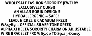 <bR>      WHOLESALE FASHION SORORITY JEWELRY  <BR>                     EXCLUSIVELY OURS!!  <BR>                AN ALLAN ROBIN DESIGN!!   <BR>               HYPOALLERGENIC - SAFE !!  <BR>          LEAD, NICKEL & CADMIUM FREE!!   <BR> W847B9 - OFFICIAL SILVER TONE GREEK <BR> ALPHA XI DELTA SORORITY CHARM ON ADJUSTABLE <Br> WIRE BRACELET FROM $5.90 TO $9.25 �15