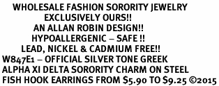 <bR>      WHOLESALE FASHION SORORITY JEWELRY  <BR>                     EXCLUSIVELY OURS!!  <BR>                AN ALLAN ROBIN DESIGN!!   <BR>               HYPOALLERGENIC - SAFE !!  <BR>          LEAD, NICKEL & CADMIUM FREE!!   <BR> W847E1 - OFFICIAL SILVER TONE GREEK <BR> ALPHA XI DELTA SORORITY CHARM ON STEEL <Br> FISH HOOK EARRINGS FROM $5.90 TO $9.25 �15