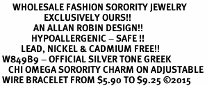 <bR>      WHOLESALE FASHION SORORITY JEWELRY  <BR>                     EXCLUSIVELY OURS!!  <BR>                AN ALLAN ROBIN DESIGN!!   <BR>               HYPOALLERGENIC - SAFE !!  <BR>          LEAD, NICKEL & CADMIUM FREE!!   <BR> W849B9 - OFFICIAL SILVER TONE GREEK <BR>    CHI OMEGA SORORITY CHARM ON ADJUSTABLE <Br> WIRE BRACELET FROM $5.90 TO $9.25 �15