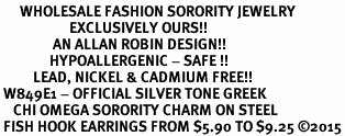 <bR>      WHOLESALE FASHION SORORITY JEWELRY  <BR>                     EXCLUSIVELY OURS!!  <BR>                AN ALLAN ROBIN DESIGN!!   <BR>               HYPOALLERGENIC - SAFE !!  <BR>          LEAD, NICKEL & CADMIUM FREE!!   <BR> W849E1 - OFFICIAL SILVER TONE GREEK <BR>    CHI OMEGA SORORITY CHARM ON STEEL <Br> FISH HOOK EARRINGS FROM $5.90 TO $9.25 �15