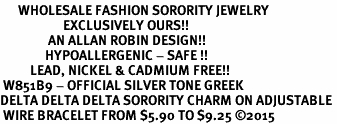 <bR>      WHOLESALE FASHION SORORITY JEWELRY  <BR>                     EXCLUSIVELY OURS!!  <BR>                AN ALLAN ROBIN DESIGN!!   <BR>               HYPOALLERGENIC - SAFE !!  <BR>          LEAD, NICKEL & CADMIUM FREE!!   <BR> W851B9 - OFFICIAL SILVER TONE GREEK <BR>DELTA DELTA DELTA SORORITY CHARM ON ADJUSTABLE <Br> WIRE BRACELET FROM $5.90 TO $9.25 �15