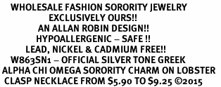 <BR>     WHOLESALE FASHION SORORITY JEWELRY  <BR>                       EXCLUSIVELY OURS!!  <BR>                  AN ALLAN ROBIN DESIGN!!  <BR>                 HYPOALLERGENIC - SAFE !!   <BR>            LEAD, NICKEL & CADMIUM FREE!!    <BR>     W863SN1 - OFFICIAL SILVER TONE GREEK  <BR> ALPHA CHI OMEGA SORORITY CHARM ON LOBSTER  <Br>  CLASP NECKLACE FROM $5.90 TO $9.25 �15