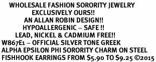 <bR>      WHOLESALE FASHION SORORITY JEWELRY  <BR>                     EXCLUSIVELY OURS!!  <BR>                AN ALLAN ROBIN DESIGN!!   <BR>               HYPOALLERGENIC - SAFE !!  <BR>          LEAD, NICKEL & CADMIUM FREE!!   <BR> W867E1 - OFFICIAL SILVER TONE GREEK <BR> ALPHA EPSILON PHI SORORITY CHARM ON STEEL <Br> FISHHOOK EARRINGS FROM $5.90 TO $9.25 �15