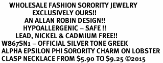 <bR>      WHOLESALE FASHION SORORITY JEWELRY  <BR>                     EXCLUSIVELY OURS!!  <BR>                AN ALLAN ROBIN DESIGN!!   <BR>               HYPOALLERGENIC - SAFE !!  <BR>          LEAD, NICKEL & CADMIUM FREE!!   <BR> W867SN1 - OFFICIAL SILVER TONE GREEK <BR> ALPHA EPSILON PHI SORORITY CHARM ON LOBSTER <Br> CLASP NECKLACE FROM $5.90 TO $9.25 �15