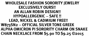<bR>      WHOLESALE FASHION SORORITY JEWELRY  <BR>                     EXCLUSIVELY OURS!!  <BR>                AN ALLAN ROBIN DESIGN!!   <BR>               HYPOALLERGENIC - SAFE !!  <BR>          LEAD, NICKEL & CADMIUM FREE!!   <BR> W873SN2 - OFFICIAL SILVER TONE GREEK <BR> ALPHA OMICRON PI SORORITY CHARM ON SNAKE <Br> CHAIN NECKLACE FROM $5.90 TO $9.25 �15