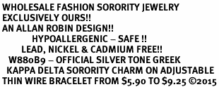 <BR> WHOLESALE FASHION SORORITY JEWELRY <BR> EXCLUSIVELY OURS!! <BR> AN ALLAN ROBIN DESIGN!! <BR>               HYPOALLERGENIC - SAFE !!     <BR>          LEAD, NICKEL & CADMIUM FREE!!    <BR>    W880B9 - OFFICIAL SILVER TONE GREEK  <BR>   KAPPA DELTA SORORITY CHARM ON ADJUSTABLE <Br> THIN WIRE BRACELET FROM $5.90 TO $9.25 �15