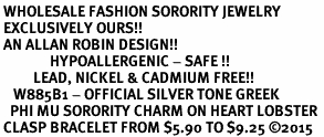 <BR> WHOLESALE FASHION SORORITY JEWELRY <BR> EXCLUSIVELY OURS!! <BR> AN ALLAN ROBIN DESIGN!! <BR>               HYPOALLERGENIC - SAFE !!     <BR>          LEAD, NICKEL & CADMIUM FREE!!    <BR>    W885B1 - OFFICIAL SILVER TONE GREEK  <BR>   PHI MU SORORITY CHARM ON HEART LOBSTER <Br> CLASP BRACELET FROM $5.90 TO $9.25 �15