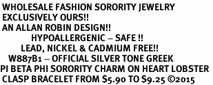 <BR> WHOLESALE FASHION SORORITY JEWELRY <BR> EXCLUSIVELY OURS!! <BR> AN ALLAN ROBIN DESIGN!! <BR>               HYPOALLERGENIC - SAFE !!     <BR>          LEAD, NICKEL & CADMIUM FREE!!    <BR>    W887B1 - OFFICIAL SILVER TONE GREEK  <BR>PI BETA PHI SORORITY CHARM ON HEART LOBSTER <Br> CLASP BRACELET FROM $5.90 TO $9.25 �15