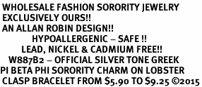 <BR> WHOLESALE FASHION SORORITY JEWELRY <BR> EXCLUSIVELY OURS!! <BR> AN ALLAN ROBIN DESIGN!! <BR>               HYPOALLERGENIC - SAFE !!     <BR>          LEAD, NICKEL & CADMIUM FREE!!    <BR>    W887B2 - OFFICIAL SILVER TONE GREEK  <BR>PI BETA PHI SORORITY CHARM ON LOBSTER <Br> CLASP BRACELET FROM $5.90 TO $9.25 �15
