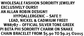 <BR> WHOLESALE FASHION SORORITY JEWELRY <BR> EXCLUSIVELY OURS!! <BR> AN ALLAN ROBIN DESIGN!! <BR>               HYPOALLERGENIC - SAFE !!     <BR>          LEAD, NICKEL & CADMIUM FREE!!    <BR>    W887B7 - OFFICIAL SILVER TONE GREEK  <BR>PI BETA PHI SORORITY CHARM ON SNAKE <Br> CHAIN BRACELET FROM $5.90 TO $9.25 �15