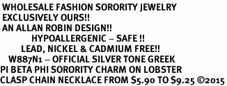 <BR> WHOLESALE FASHION SORORITY JEWELRY <BR> EXCLUSIVELY OURS!! <BR> AN ALLAN ROBIN DESIGN!! <BR>               HYPOALLERGENIC - SAFE !!     <BR>          LEAD, NICKEL & CADMIUM FREE!!    <BR>    W887N1 - OFFICIAL SILVER TONE GREEK  <BR>PI BETA PHI SORORITY CHARM ON LOBSTER <Br>CLASP CHAIN NECKLACE FROM $5.90 TO $9.25 �15