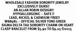<bR>       WHOLESALE FASHION SORORITY JEWELRY     <BR>                       EXCLUSIVELY OURS!!     <BR>                  AN ALLAN ROBIN DESIGN!!      <BR>                 HYPOALLERGENIC - SAFE !!     <BR>            LEAD, NICKEL & CADMIUM FREE!!      <BR>      W889B1 - OFFICIAL SILVER TONE GREEK    <BR>  SIGMA DELTA TAU SORORITY CHARM ON HEART   <Br> CLASP BRACELET FROM $5.90 TO $9.25 �15