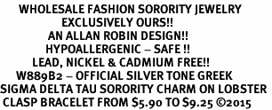 <bR>       WHOLESALE FASHION SORORITY JEWELRY     <BR>                       EXCLUSIVELY OURS!!     <BR>                  AN ALLAN ROBIN DESIGN!!      <BR>                 HYPOALLERGENIC - SAFE !!     <BR>            LEAD, NICKEL & CADMIUM FREE!!      <BR>      W889B2 - OFFICIAL SILVER TONE GREEK    <BR>SIGMA DELTA TAU SORORITY CHARM ON LOBSTER <Br> CLASP BRACELET FROM $5.90 TO $9.25 �15