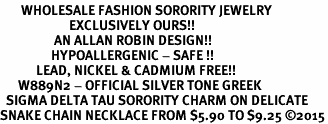 <bR>       WHOLESALE FASHION SORORITY JEWELRY     <BR>                       EXCLUSIVELY OURS!!     <BR>                  AN ALLAN ROBIN DESIGN!!      <BR>                 HYPOALLERGENIC - SAFE !!     <BR>            LEAD, NICKEL & CADMIUM FREE!!      <BR>      W889N2 - OFFICIAL SILVER TONE GREEK    <BR>  SIGMA DELTA TAU SORORITY CHARM ON DELICATE  <Br>SNAKE CHAIN NECKLACE FROM $5.90 TO $9.25 ©2015