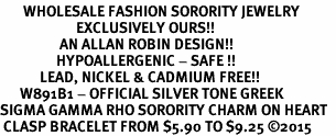 <bR>       WHOLESALE FASHION SORORITY JEWELRY    <BR>                       EXCLUSIVELY OURS!!    <BR>                  AN ALLAN ROBIN DESIGN!!     <BR>                 HYPOALLERGENIC - SAFE !!    <BR>            LEAD, NICKEL & CADMIUM FREE!!     <BR>      W891B1 - OFFICIAL SILVER TONE GREEK   <BR>SIGMA GAMMA RHO SORORITY CHARM ON HEART  <Br> CLASP BRACELET FROM $5.90 TO $9.25 �15