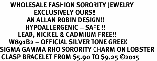<bR>       WHOLESALE FASHION SORORITY JEWELRY    <BR>                       EXCLUSIVELY OURS!!    <BR>                  AN ALLAN ROBIN DESIGN!!     <BR>                 HYPOALLERGENIC - SAFE !!    <BR>            LEAD, NICKEL & CADMIUM FREE!!     <BR>      W891B2 - OFFICIAL SILVER TONE GREEK   <BR>SIGMA GAMMA RHO SORORITY CHARM ON LOBSTER <Br> CLASP BRACELET FROM $5.90 TO $9.25 �15