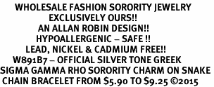 <bR>       WHOLESALE FASHION SORORITY JEWELRY    <BR>                       EXCLUSIVELY OURS!!    <BR>                  AN ALLAN ROBIN DESIGN!!     <BR>                 HYPOALLERGENIC - SAFE !!    <BR>            LEAD, NICKEL & CADMIUM FREE!!     <BR>      W891B7 - OFFICIAL SILVER TONE GREEK   <BR>SIGMA GAMMA RHO SORORITY CHARM ON SNAKE <Br> CHAIN BRACELET FROM $5.90 TO $9.25 �15