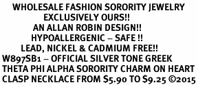 <bR>      WHOLESALE FASHION SORORITY JEWELRY  <BR>                     EXCLUSIVELY OURS!!  <BR>                AN ALLAN ROBIN DESIGN!!   <BR>               HYPOALLERGENIC - SAFE !!  <BR>          LEAD, NICKEL & CADMIUM FREE!!   <BR> W897SB1 - OFFICIAL SILVER TONE GREEK <BR> THETA PHI ALPHA SORORITY CHARM ON HEART<Br> CLASP NECKLACE FROM $5.90 TO $9.25 �15